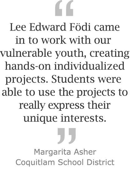 """Lee Edward Fodi came in to work with our vulnerable youth, creating hands-on individualized projects. Students were able to use the projects to really express their unique interests."" ~ Margarita Asher, Coquitlam School District"